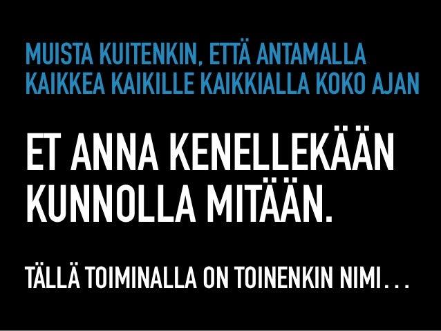 MUISTA KUITENKIN, ETTÄ ANTAMALLA KAIKKEA KAIKILLE KAIKKIALLA KOKO AJAN  ET ANNA KENELLEKÄÄN KUNNOLLA MITÄÄN.  TÄLLÄ TO...