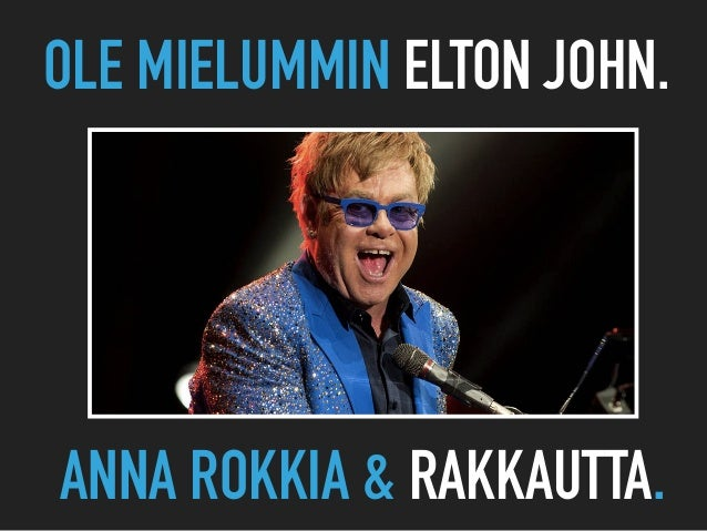 OLE MIELUMMIN ELTON JOHN. ANNA ROKKIA & RAKKAUTTA.