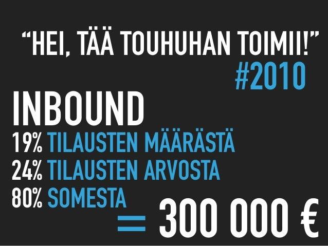 """#2010 19% TILAUSTEN MÄÄRÄSTÄ 24% TILAUSTEN ARVOSTA 80% SOMESTA INBOUND = 300 000 € """"HEI, TÄÄ TOUHUHAN TOIMII!"""""""