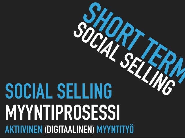 SOCIAL SELLING  MYYNTIPROSESSI AKTIIVINEN (DIGITAALINEN) MYYNTITYÖ SHORT TERM SOCIAL SELLING
