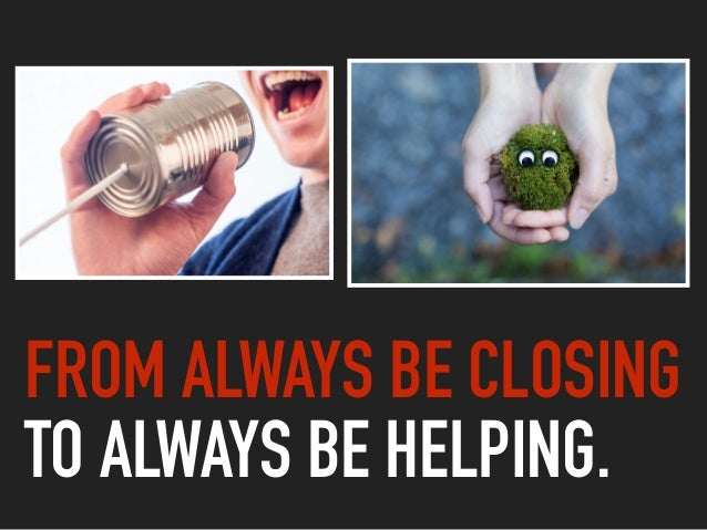 FROM ALWAYS BE CLOSING  TO ALWAYS BE HELPING.