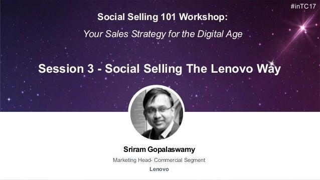 Sriram Gopalaswamy Marketing Head- Commercial Segment Lenovo Session 3 - Social Selling The Lenovo Way #inTC17 Social Sell...