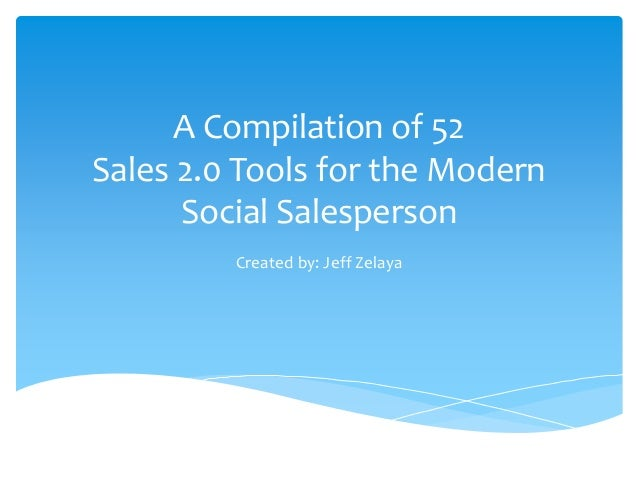 A Compilation of 52 Sales 2.0 Tools for the Modern Social Salesperson Created by: Jeff Zelaya