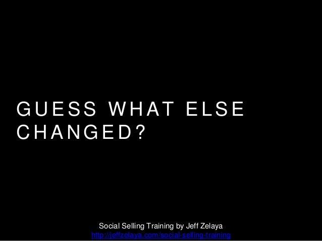 G U E S S W H A T E L S E C H A N G E D ? Social Selling Training by Jeff Zelaya http://jeffzelaya.com/social-selling-trai...