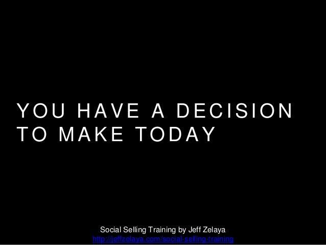 Y O U H A V E A D E C I S I O N T O M A K E T O D A Y Social Selling Training by Jeff Zelaya http://jeffzelaya.com/social-...