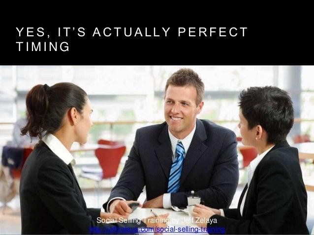 Y E S , I T ' S A C T U A L L Y P E R F E C T T I M I N G Social Selling Training by Jeff Zelaya http://jeffzelaya.com/soc...