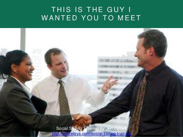 T H I S I S T H E G U Y I W A N T E D Y O U T O M E E T Social Selling Training by Jeff Zelaya http://jeffzelaya.com/socia...