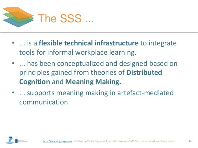 http://Learning-Layers-eu The SSS ... • ... is a flexible technical infrastructure to integrate tools for informal workpla...