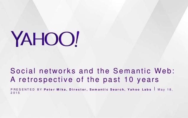 Social networks and the Semantic Web: A retrospective of the past 10 years P R E S E N T E D B Y P e t e r M i k a , D i r...