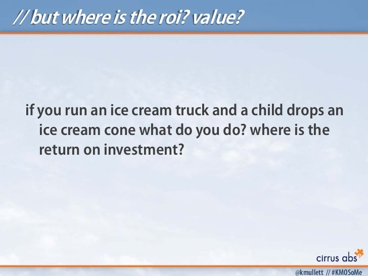// but where is the roi? value? if you run an ice cream truck and a child drops an    ice cream cone what do you do? where...