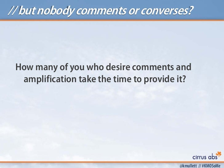 // but nobody comments or converses? How many of you who desire comments and  amplification take the time to provide it?  ...
