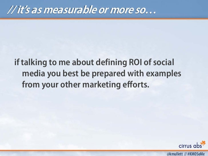 // it's as measurable or more so… if talking to me about defining ROI of social    media you best be prepared with example...