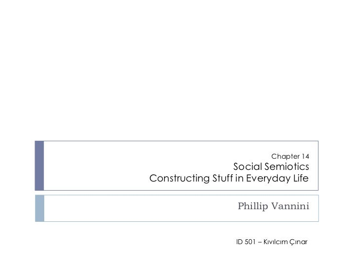 Chapter 14Social SemioticsConstructing Stuff in Everyday Life<br />Phillip Vannini<br />ID 501 – Kıvılcım Çınar<br />