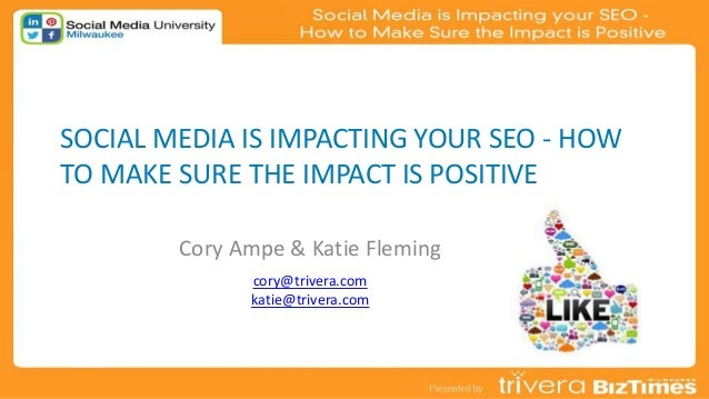 SOCIAL MEDIA IS IMPACTING YOUR SEO - HOW TO MAKE SURE THE IMPACT IS POSITIVE Cory Ampe & Katie Fleming cory@trivera.com ka...