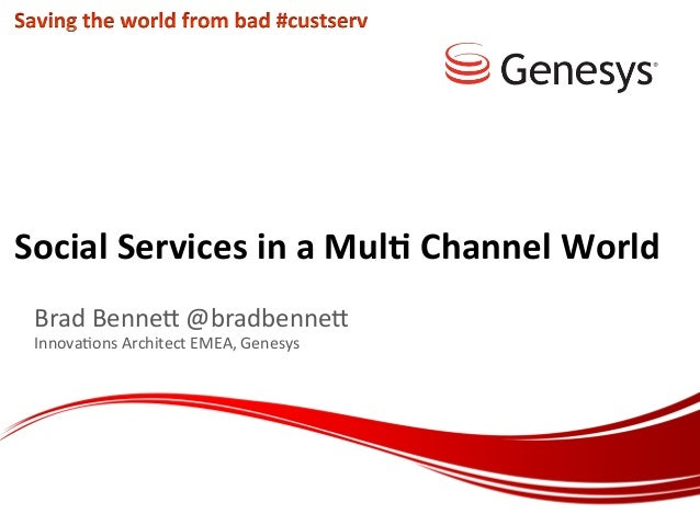Social	   Services	   in	   a	   Mul/	   Channel	   World	    Brad	   Benne(	   @bradbenne(	    Innova.ons	   Architect	  ...