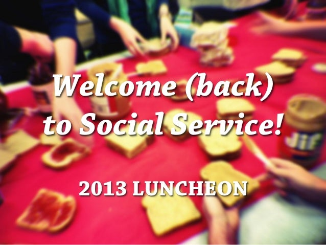 Welcome (back) to Social Service! 2013 LUNCHEON
