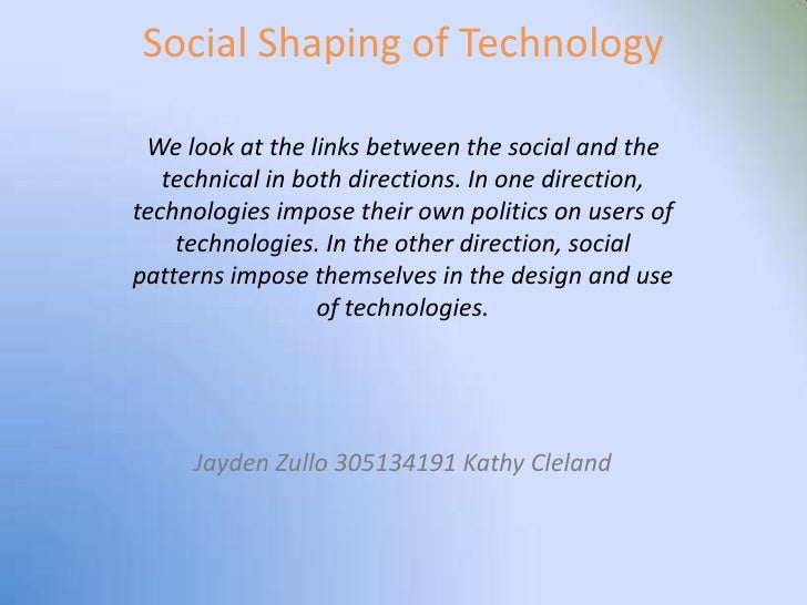 Social Shaping of Technology   We look at the links between the social and the    technical in both directions. In one dir...