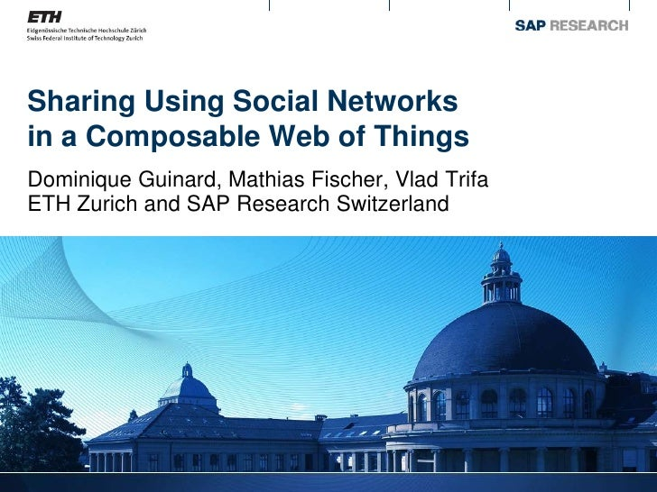 Sharing Using Social Networks in a Composable Web of Things Dominique Guinard, Mathias Fischer, Vlad Trifa ETH Zurich and ...