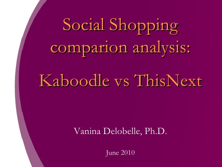 Social Shopping comparion analysis: Kaboodle vs ThisNext Vanina Delobelle, Ph.D. June 2010