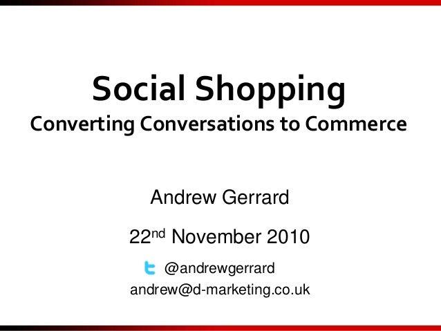 Social Shopping Converting Conversations to Commerce Andrew Gerrard 22nd November 2010 @andrewgerrard andrew@d-marketing.c...