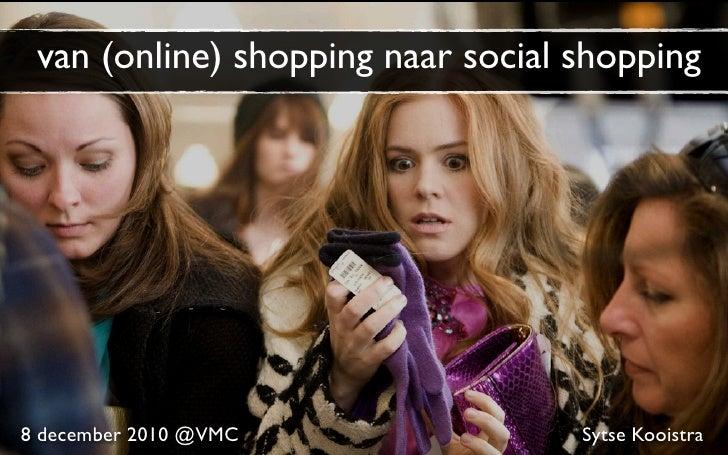 van (online) shopping naar social shopping8 december 2010 @VMC               Sytse Kooistra