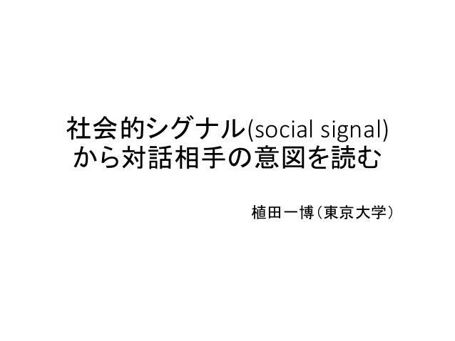 社会的シグナル(social signal) から対話相手の意図を読む 植田一博(東京大学)