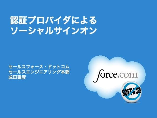 Follow us @forcedotcom 認証プロバイダによる ソーシャルサインオン セールスフォース・ドットコム セールスエンジニアリング本部 成田泰彦