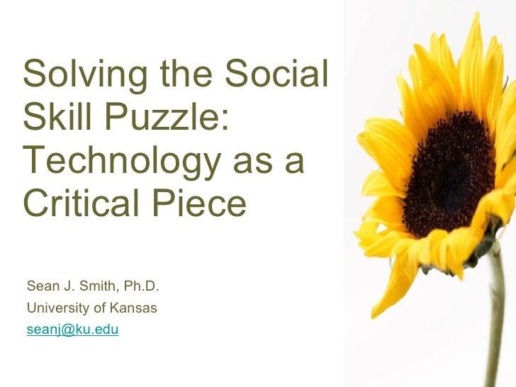 Solving the Social Skill Puzzle: Technology as a Critical Piece <ul><li>Sean J. Smith, Ph.D. </li></ul><ul><li>University ...