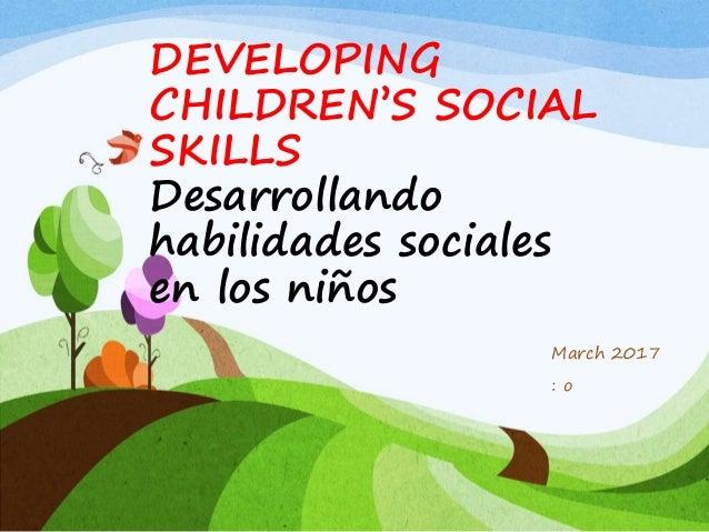 DEVELOPING CHILDREN'S SOCIAL SKILLS Desarrollando habilidades sociales en los niños March 2017 : o