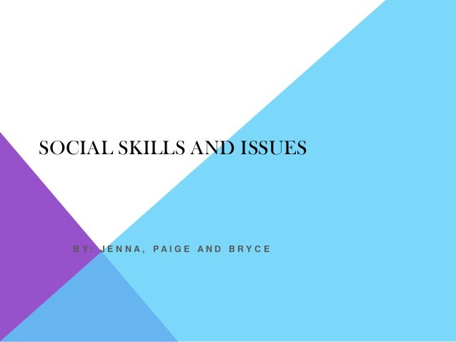 SOCIAL SKILLS AND ISSUES   B Y: J E N N A, PAI G E AN D B RY C E