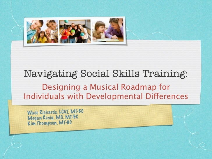Navigating Social Skills Training:     Designing a Musical Roadmap forIndividuals with Developmental DifferencesWade Rich ...