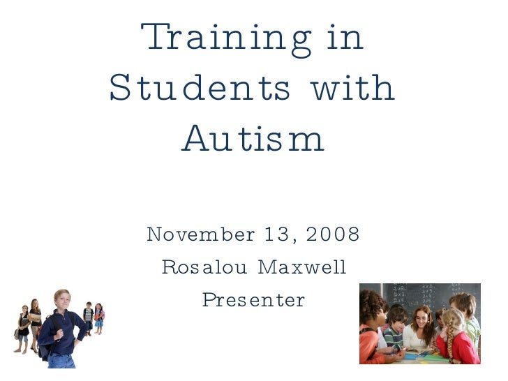Social Skills Training in Students with Autism November 13, 2008 Rosalou Maxwell Presenter