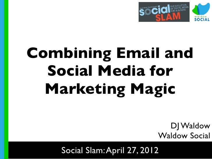 Combining Email and  Social Media for  Marketing Magic                               DJ Waldow                            ...