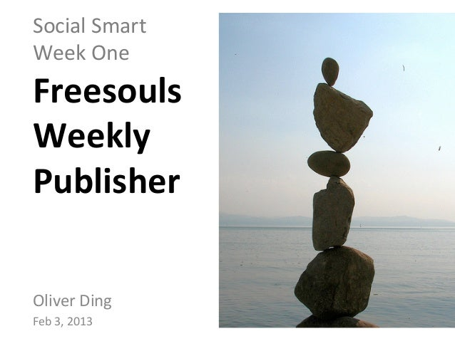 Social	  Smart	  	  Week	  One	  Freesouls	  	  Weekly	  	  Publisher	  Oliver	  Ding	  Feb	  3,	  2013