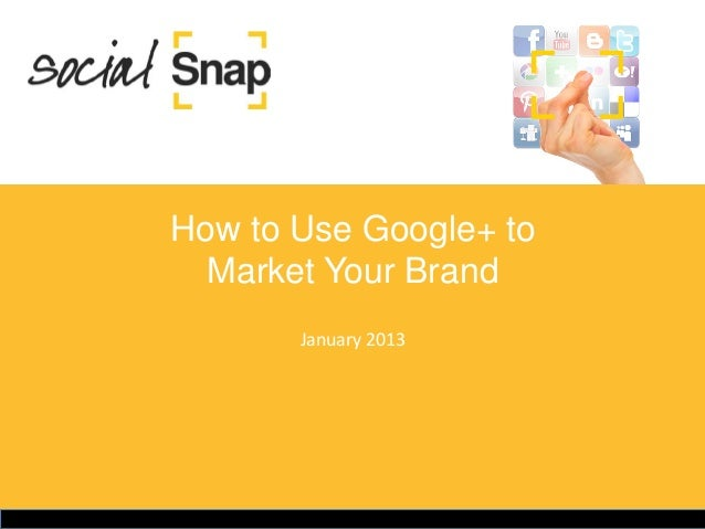 How to Use Google+ to  Market Your Brand       January 2013
