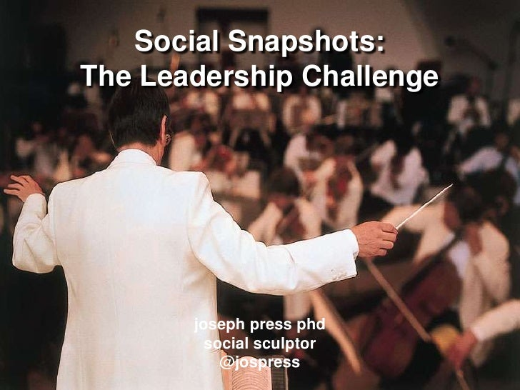 Social Snapshots: The Leadership Challengejoseph press phdsocial sculptor@jospress<br />