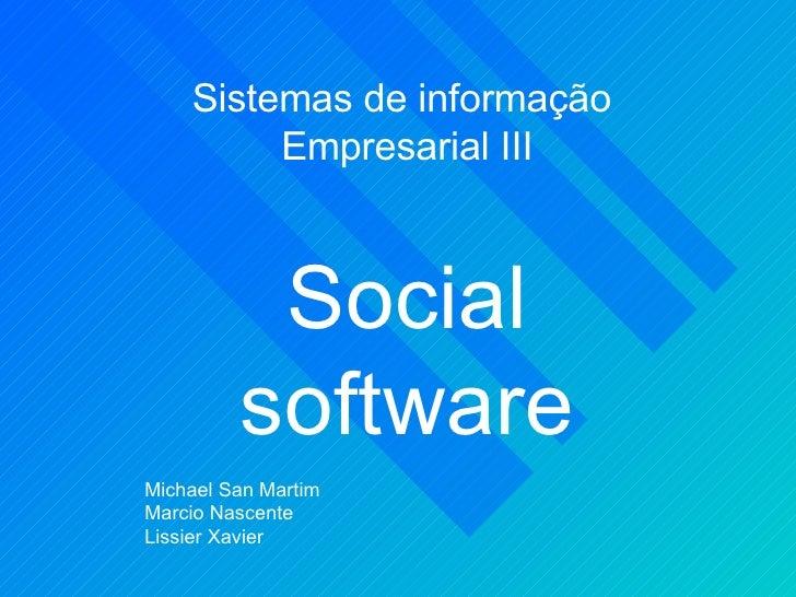 Sistemas de informação  Empresarial III Social software Michael San Martim Marcio Nascente Lissier Xavier