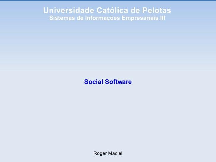 Universidade Católica de Pelotas Sistemas de Informações Empresariais III Social Software Roger Maciel