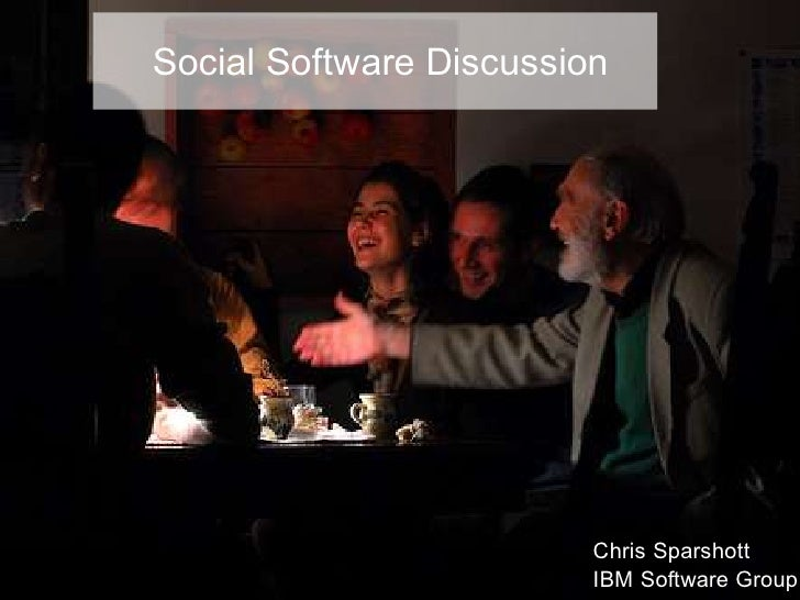 Social Software Discussion                              Chris Sparshott                          IBM Software Group