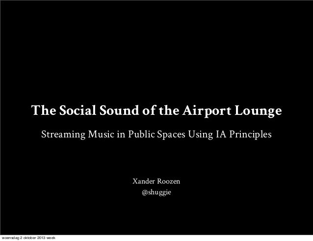 The Social Sound of the Airport Lounge Streaming Music in Public Spaces Using IA Principles Xander Roozen @shuggie woensda...