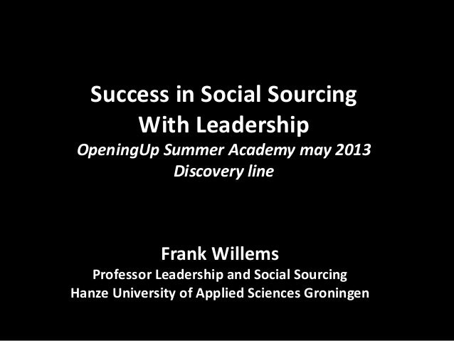 Success in Social Sourcing  With Leadership  OpeningUp Summer Academy may 2013  Discovery line  Frank Willems  Professor L...