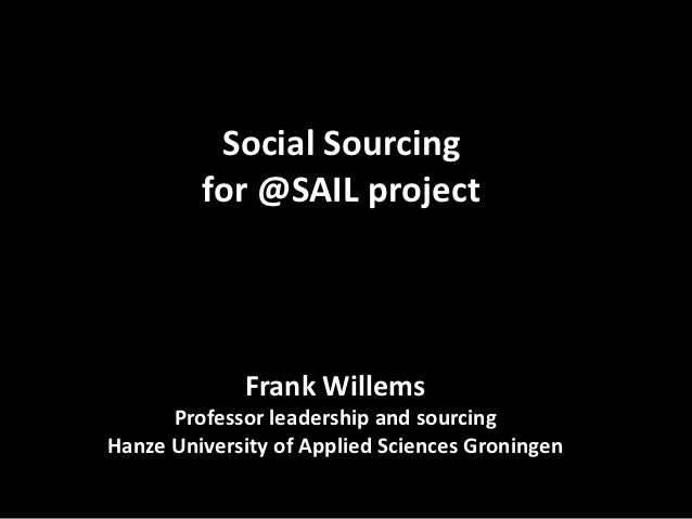 Social Sourcing         for @SAIL project             Frank Willems      Professor leadership and sourcingHanze University...