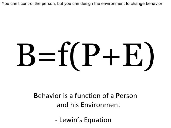 B=f(P+E) - Lewin's Equation B ehavior is a  f unction of a  P erson and his  E nvironment You can't control the person, bu...