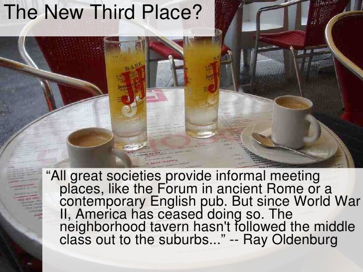 "The New Third Place? <ul><li>"" All great societies provide informal meeting places, like the Forum in ancient Rome or a co..."