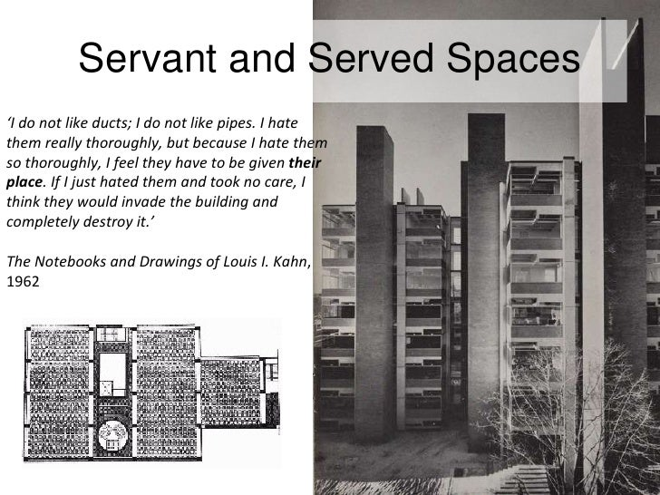 Servant and Served Spaces ' I do not like ducts; I do not like pipes. I hate them really thoroughly, but because I hate th...