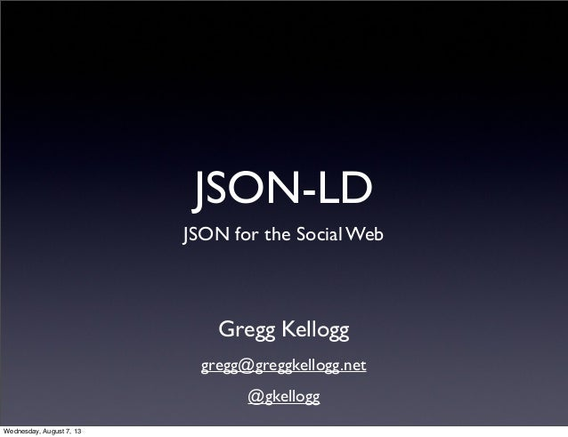 JSON-LD JSON for the Social Web Gregg Kellogg gregg@greggkellogg.net @gkellogg Wednesday, August 7, 13