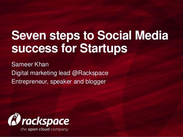 Sameer KhanDigital marketing lead @RackspaceEntrepreneur, speaker and bloggerSeven steps to Social Mediasuccess for Startups