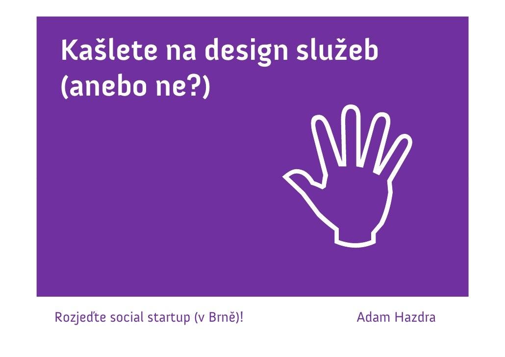 Kašlete na design služeb(anebo ne?)Rozjeďte social startup (v Brně)!   Adam Hazdra