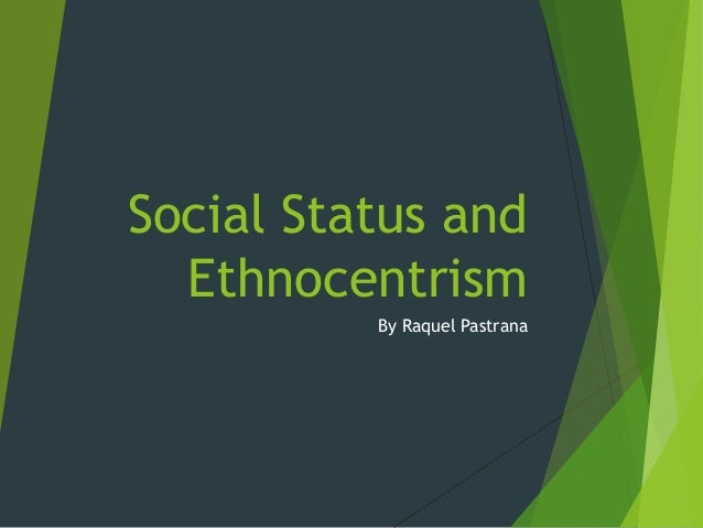 Social Status and Ethnocentrism By Raquel Pastrana