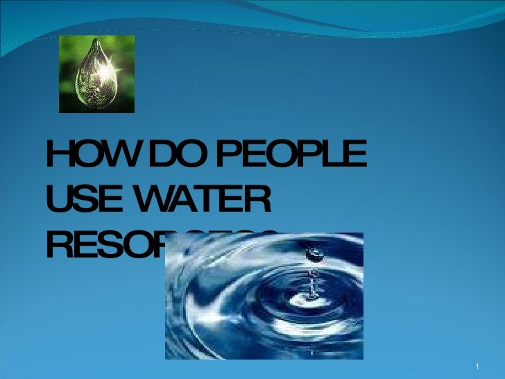 HOW DO PEOPLE  USE WATER RESORCES?